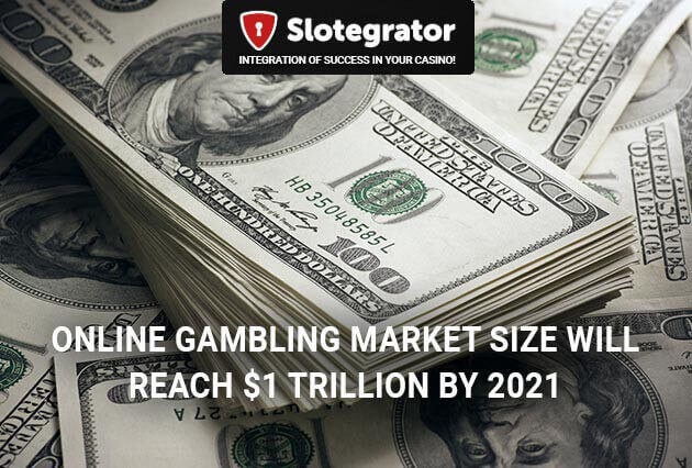 Online gambling market size will reach $1 trillion by 2021 and will increase by 44% by 2020