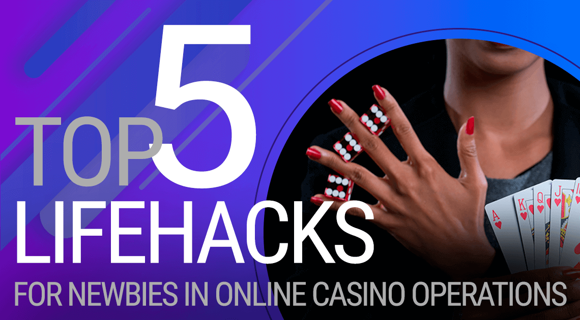 Top 5 Lifehacks for Newbies in Online Casino Operation