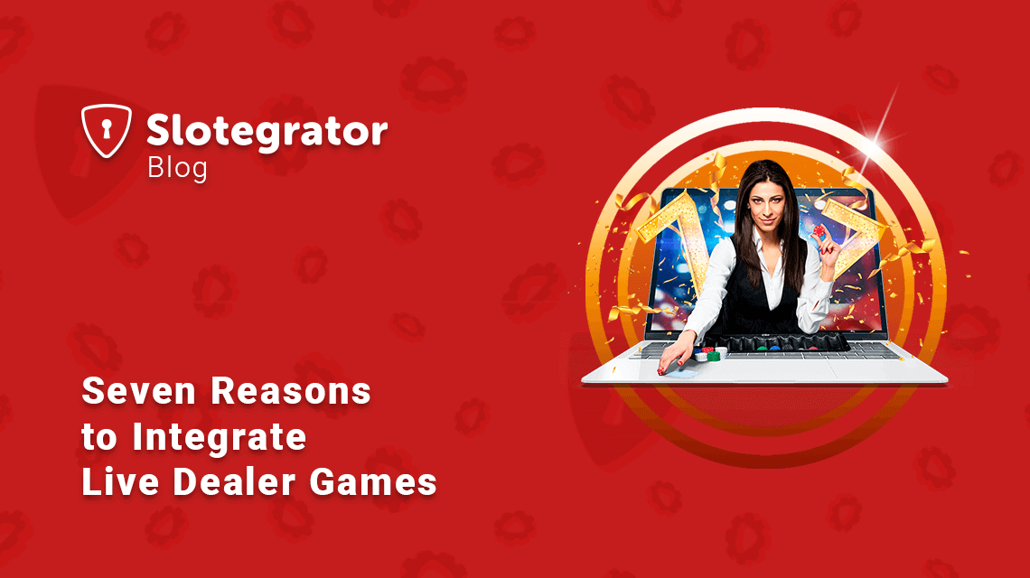 Seven Reasons to Integrate Live Dealer Games